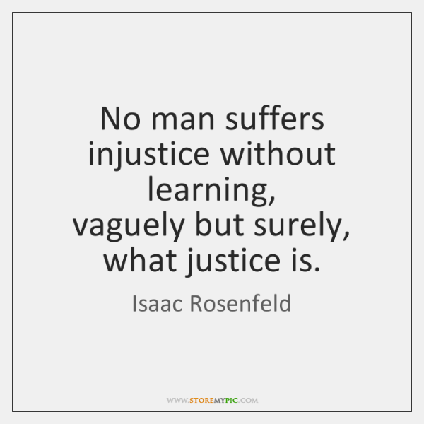 No man suffers injustice without learning,  vaguely but surely, what justice is.