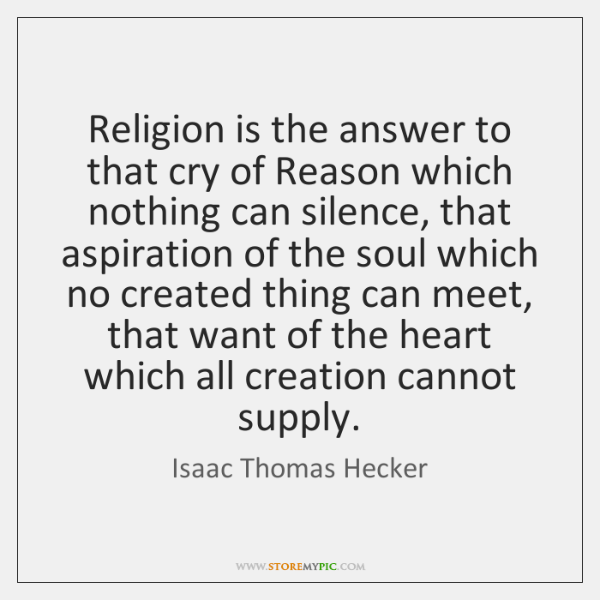Religion is the answer to that cry of Reason which nothing can ...