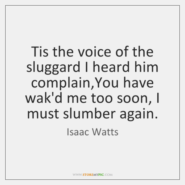 Tis the voice of the sluggard I heard him complain,You have ...