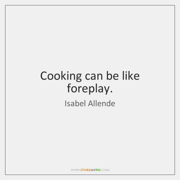 Cooking can be like foreplay.