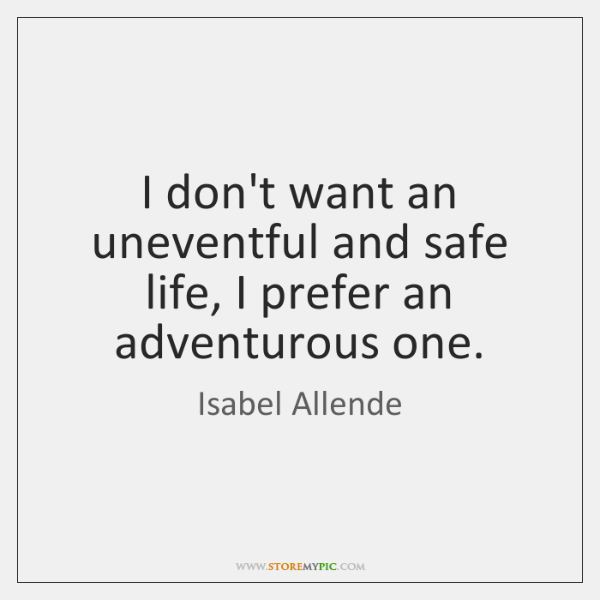 I don't want an uneventful and safe life, I prefer an adventurous ...