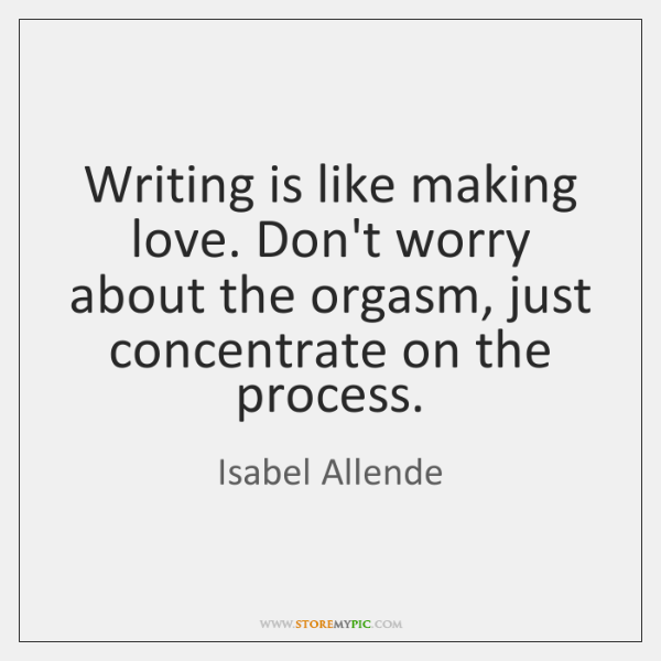 Writing is like making love. Don't worry about the orgasm, just concentrate ...