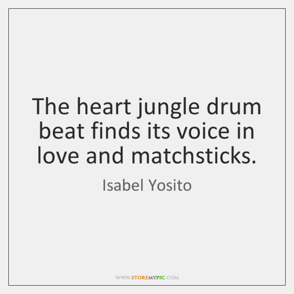 The heart jungle drum beat finds its voice in love and matchsticks.