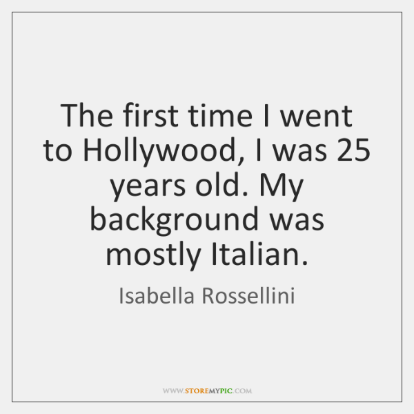 The first time I went to Hollywood, I was 25 years old. My ...