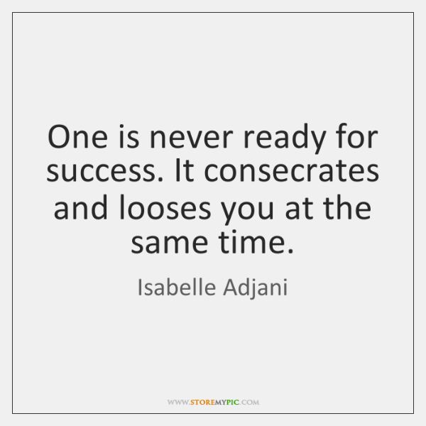 One is never ready for success. It consecrates and looses you at ...