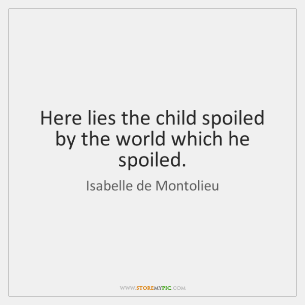 Here lies the child spoiled by the world which he spoiled.