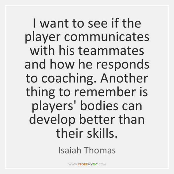 I want to see if the player communicates with his teammates and ...