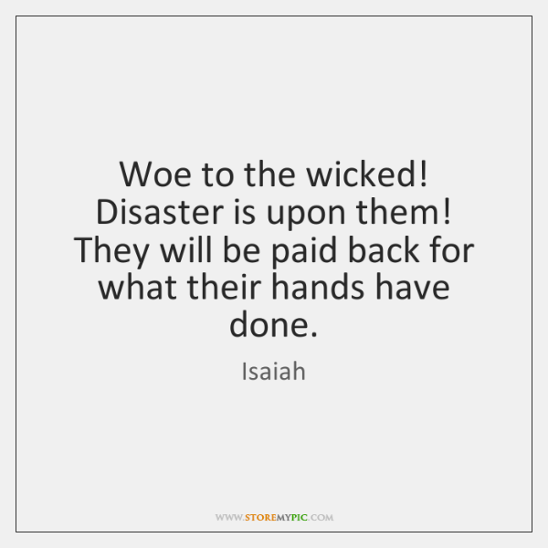 Woe to the wicked! Disaster is upon them! They will be paid ...