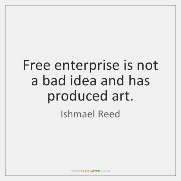 Free enterprise is not a bad idea and has produced art.