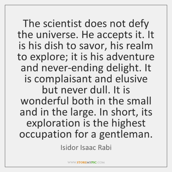 The scientist does not defy the universe. He accepts it. It is ...