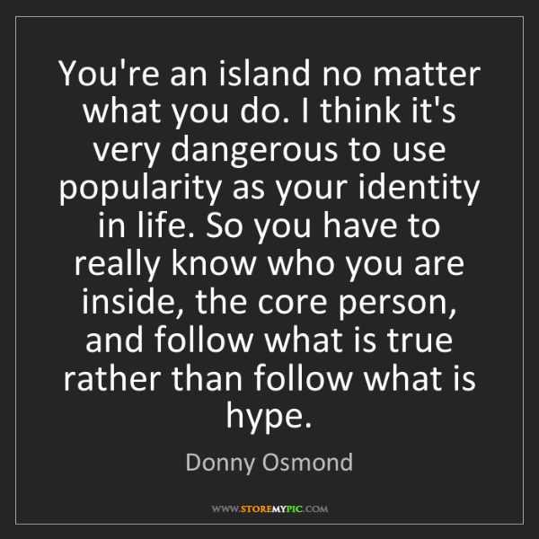 Donny Osmond: You're an island no matter what you do. I think it's...