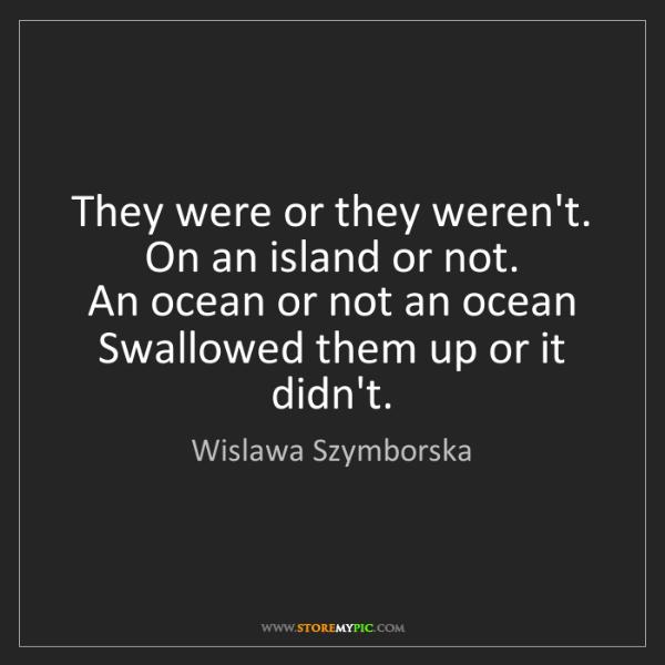 Wislawa Szymborska: They were or they weren't.   On an island or not.   An...