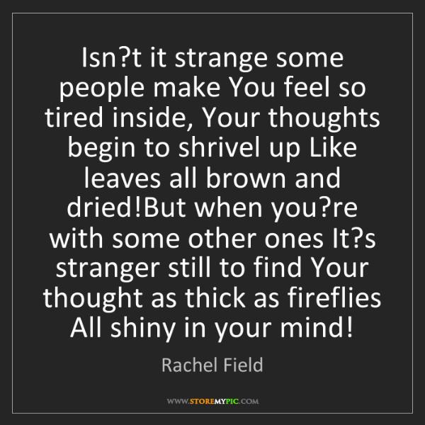 Rachel Field: Isn?t it strange some people make You feel so tired inside,...
