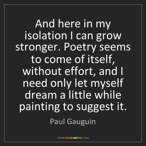 Paul Gauguin: And here in my isolation I can grow stronger. Poetry...