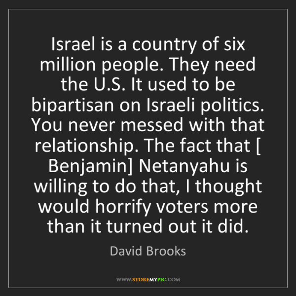 David Brooks: Israel is a country of six million people. They need...