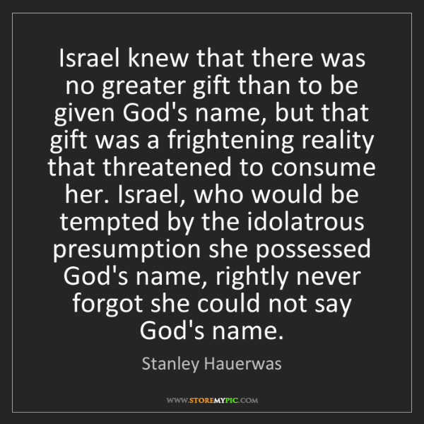 Stanley Hauerwas: Israel knew that there was no greater gift than to be...