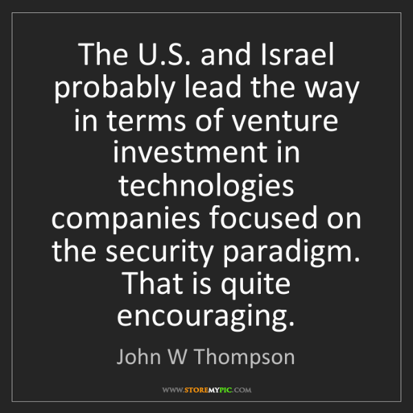 John W Thompson: The U.S. and Israel probably lead the way in terms of...