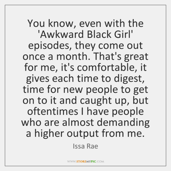 You know, even with the 'Awkward Black Girl' episodes, they come out ...