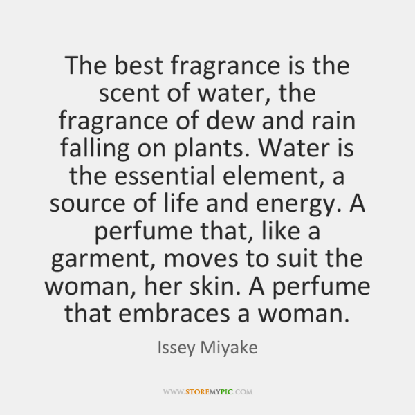 The best fragrance is the scent of water, the fragrance of dew ...