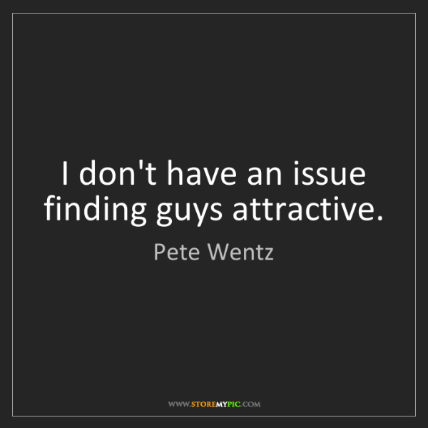 Pete Wentz: I don't have an issue finding guys attractive.