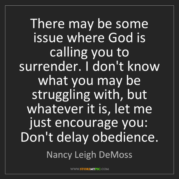 Nancy Leigh DeMoss: There may be some issue where God is calling you to surrender....