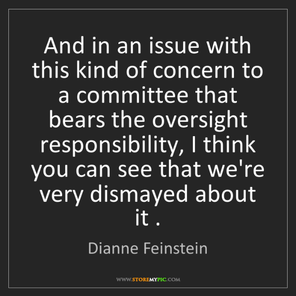 Dianne Feinstein: And in an issue with this kind of concern to a committee...