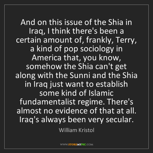 William Kristol: And on this issue of the Shia in Iraq, I think there's...
