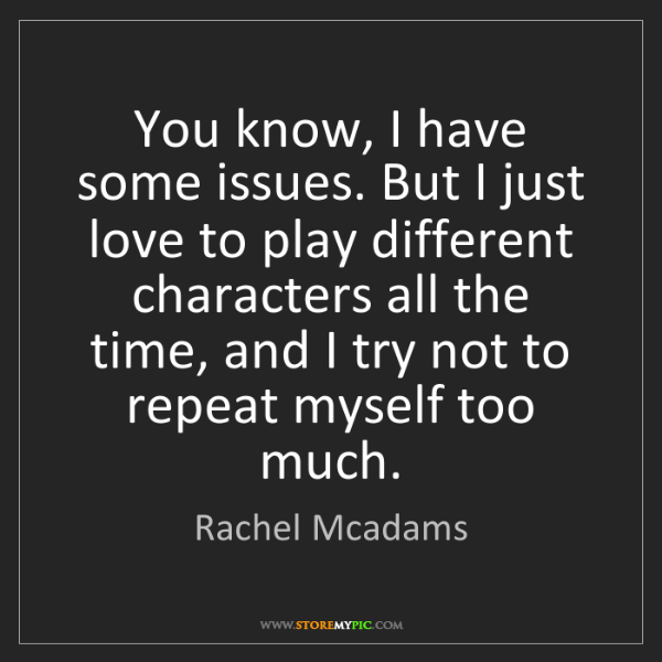 Rachel Mcadams: You know, I have some issues. But I just love to play...