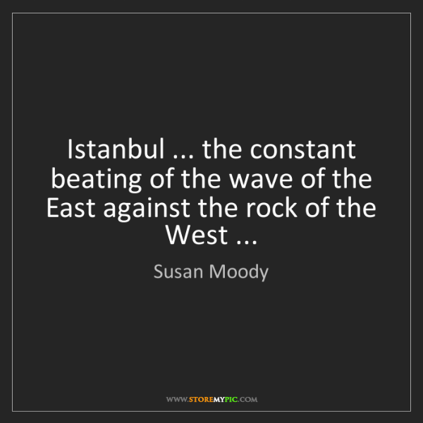 Susan Moody: Istanbul ... the constant beating of the wave of the...