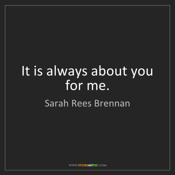 Sarah Rees Brennan: It is always about you for me.