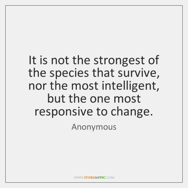 It is not the strongest of the species that survive, nor the ...