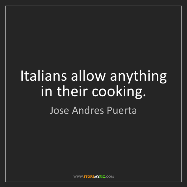 Jose Andres Puerta: Italians allow anything in their cooking.