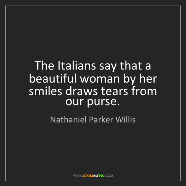 Nathaniel Parker Willis: The Italians say that a beautiful woman by her smiles...