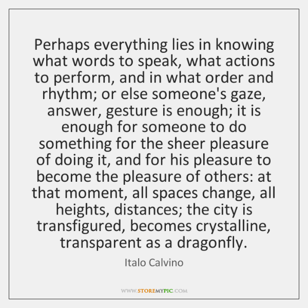 Perhaps everything lies in knowing what words to speak, what actions to ...