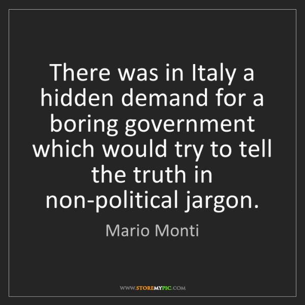 Mario Monti: There was in Italy a hidden demand for a boring government...