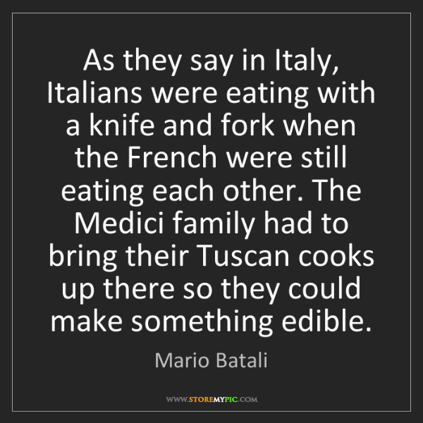 Mario Batali: As they say in Italy, Italians were eating with a knife...