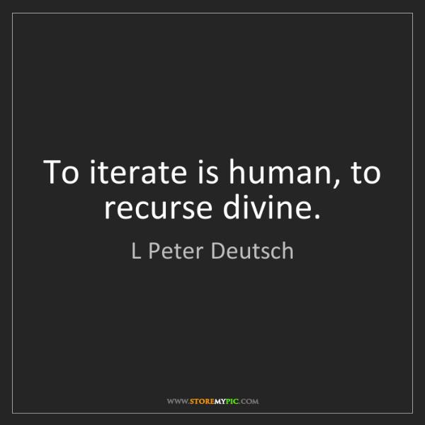 L Peter Deutsch: To iterate is human, to recurse divine.