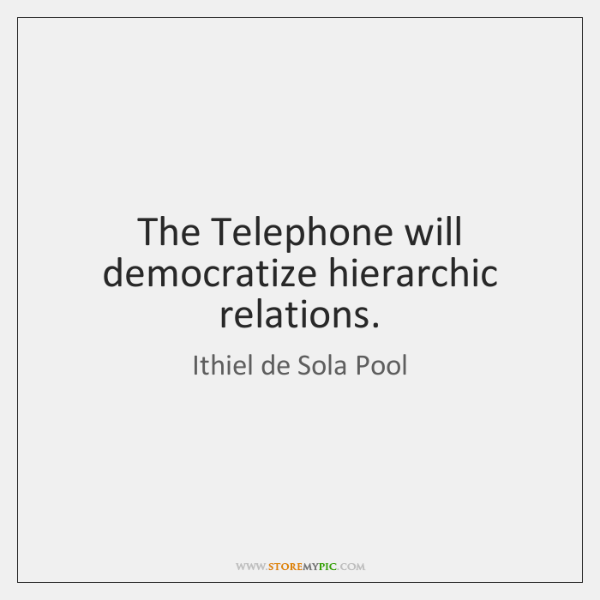 The Telephone will democratize hierarchic relations.