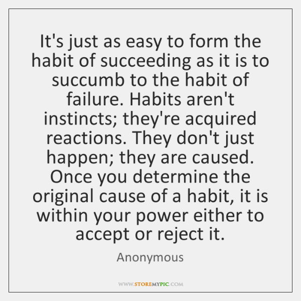 It's just as easy to form the habit of succeeding as it ...