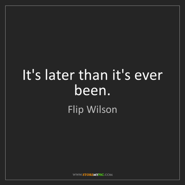 Flip Wilson: It's later than it's ever been.