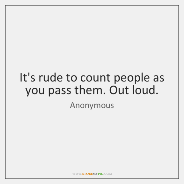 It's rude to count people as you pass them. Out loud.