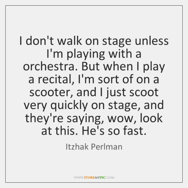 I don't walk on stage unless I'm playing with a orchestra. But ...