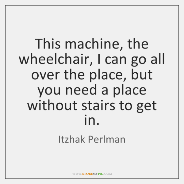 This machine, the wheelchair, I can go all over the place, but ...