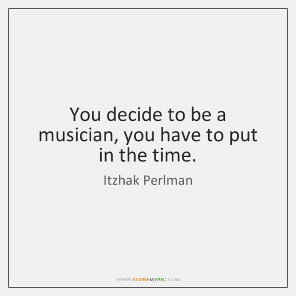 You decide to be a musician, you have to put in the ...
