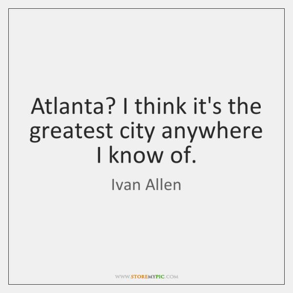 Atlanta? I think it's the greatest city anywhere I know of.