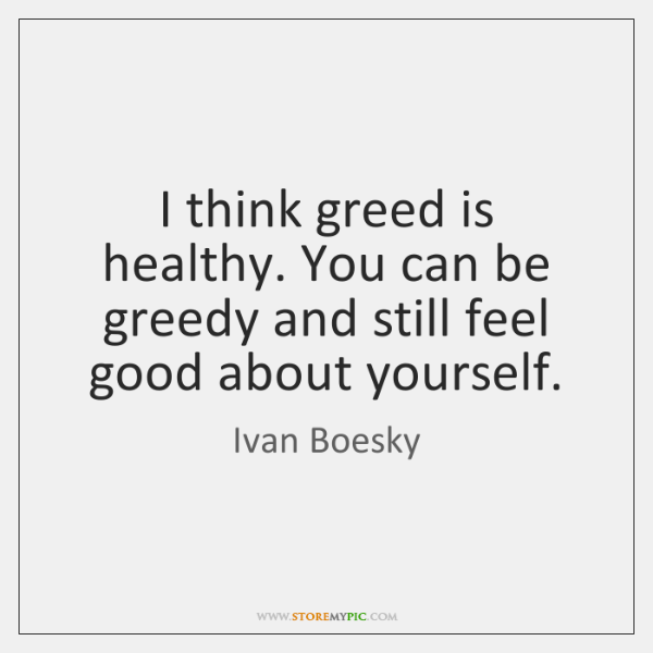 I think greed is healthy. You can be greedy and still feel ...