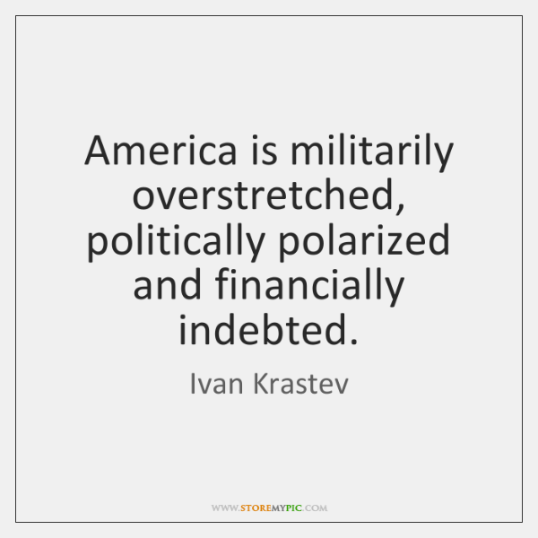 America is militarily overstretched, politically polarized and financially indebted.