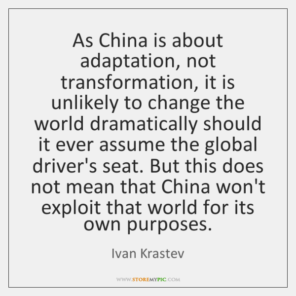 As China is about adaptation, not transformation, it is unlikely to change ...