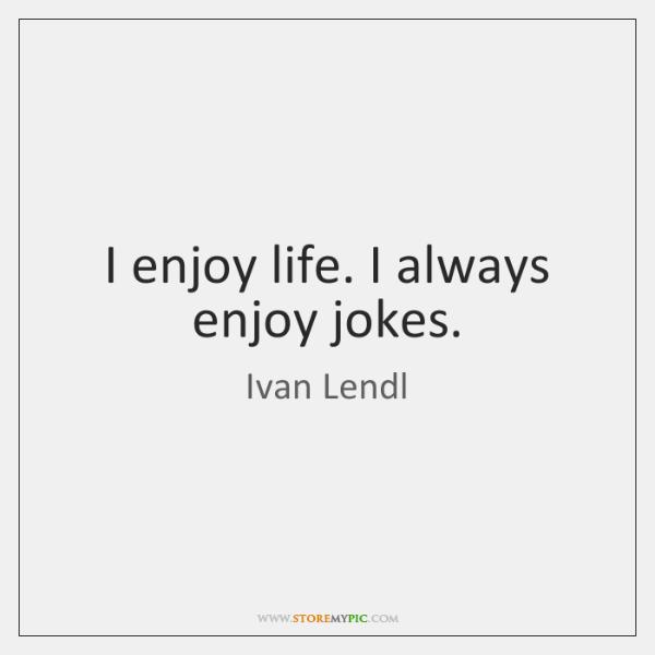 I enjoy life. I always enjoy jokes.