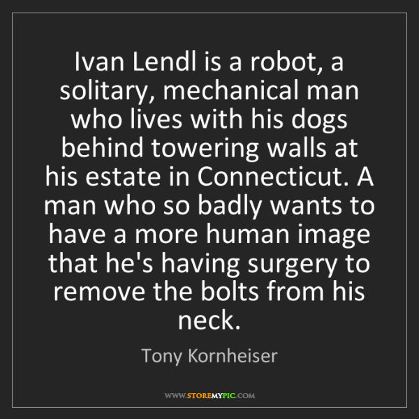 Tony Kornheiser: Ivan Lendl is a robot, a solitary, mechanical man who...